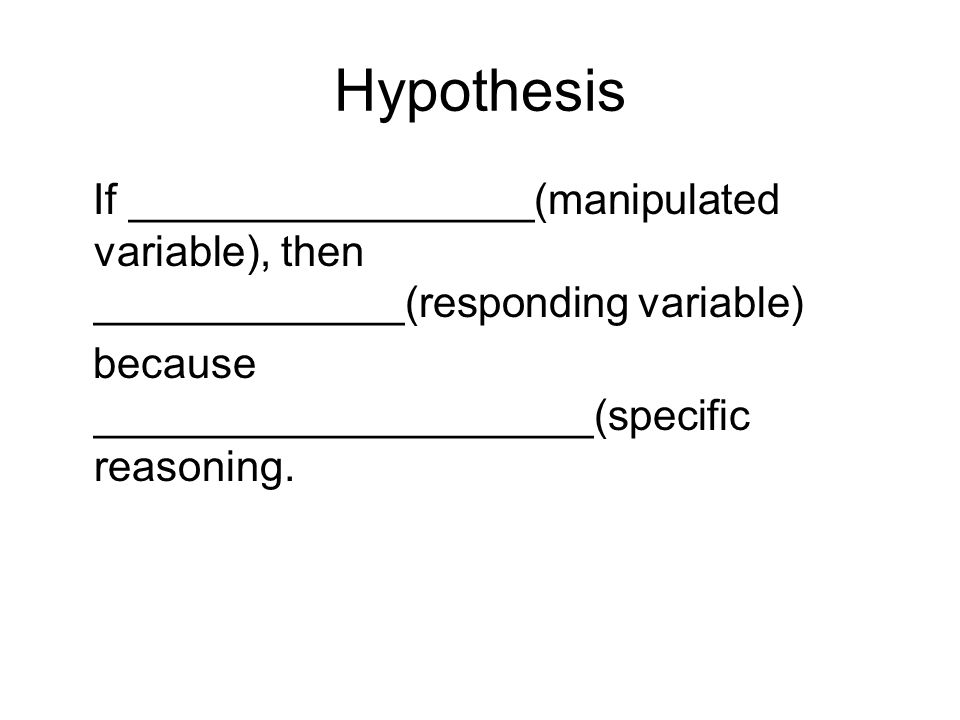 Hypothesis If _________________(manipulated variable), then _____________(responding variable) because _____________________(specific reasoning.