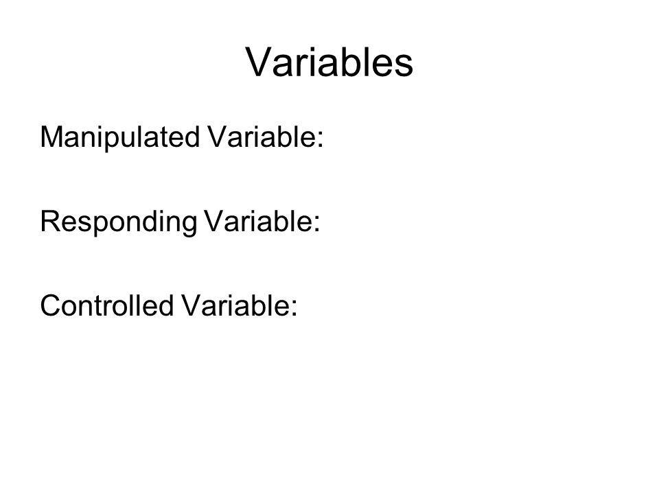 Variables Manipulated Variable: Responding Variable: Controlled Variable: