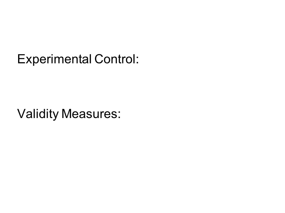 Experimental Control: Validity Measures: