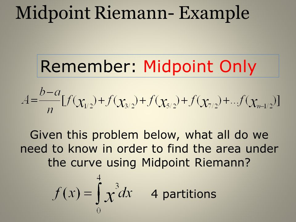 Midpoint Riemann- Example Remember: Midpoint Only Given this problem below, what all do we need to know in order to find the area under the curve usin