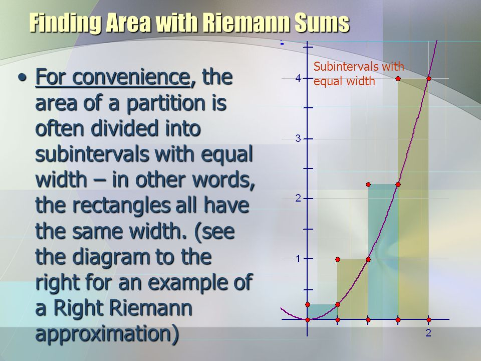 Finding Area with Riemann Sums For convenience, the area of a partition is often divided into subintervals with equal width – in other words, the rect
