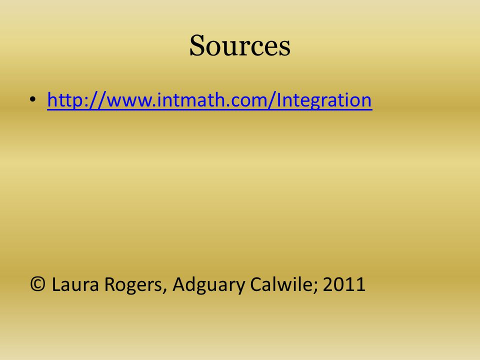 Sources http://www.intmath.com/Integration © Laura Rogers, Adguary Calwile; 2011