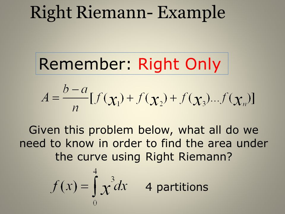 Right Riemann- Example Remember: Right Only Given this problem below, what all do we need to know in order to find the area under the curve using Righ