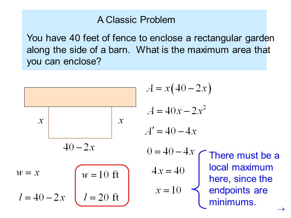 A Classic Problem You have 40 feet of fence to enclose a rectangular garden along the side of a barn. What is the maximum area that you can enclose? T