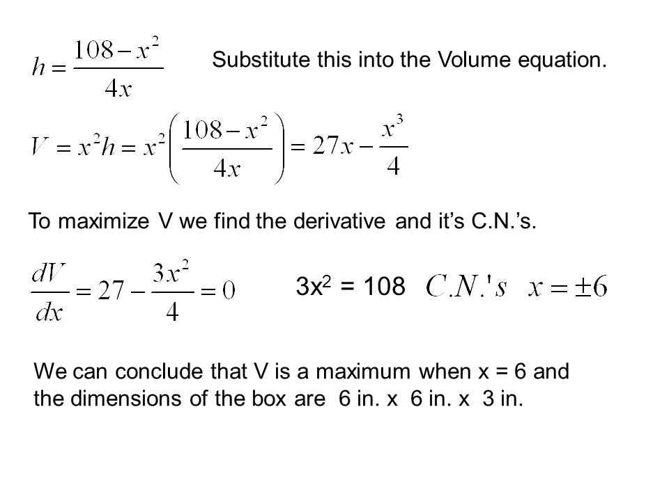 Substitute this into the Volume equation. To maximize V we find the derivative and its C.N.s. 3x 2 = 108 We can conclude that V is a maximum when x =