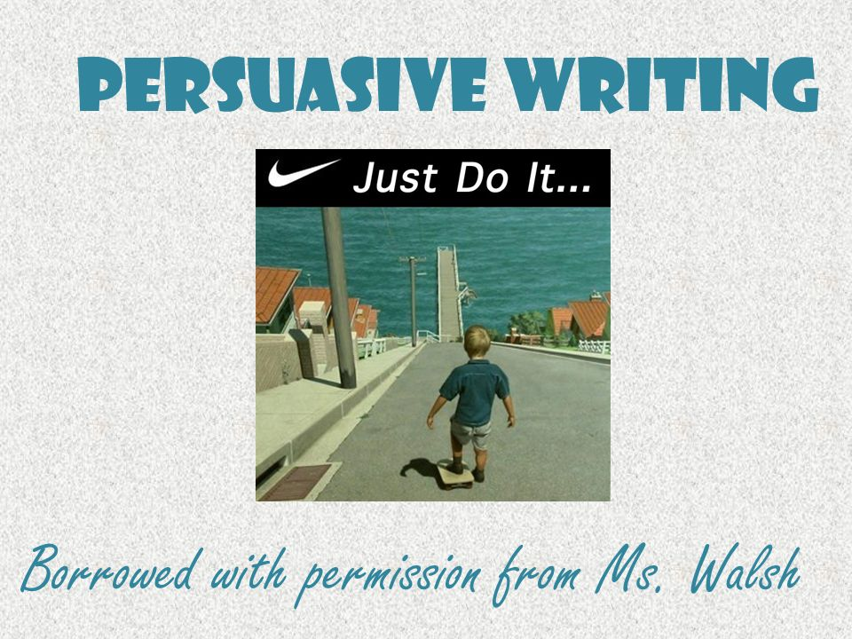 Persuasive Writing Borrowed with permission from Ms. Walsh