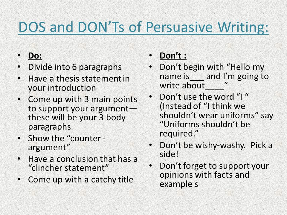 DOS and DONTs of Persuasive Writing: Do: Divide into 6 paragraphs Have a thesis statement in your introduction Come up with 3 main points to support y