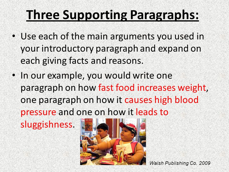 Three Supporting Paragraphs: Use each of the main arguments you used in your introductory paragraph and expand on each giving facts and reasons. In ou