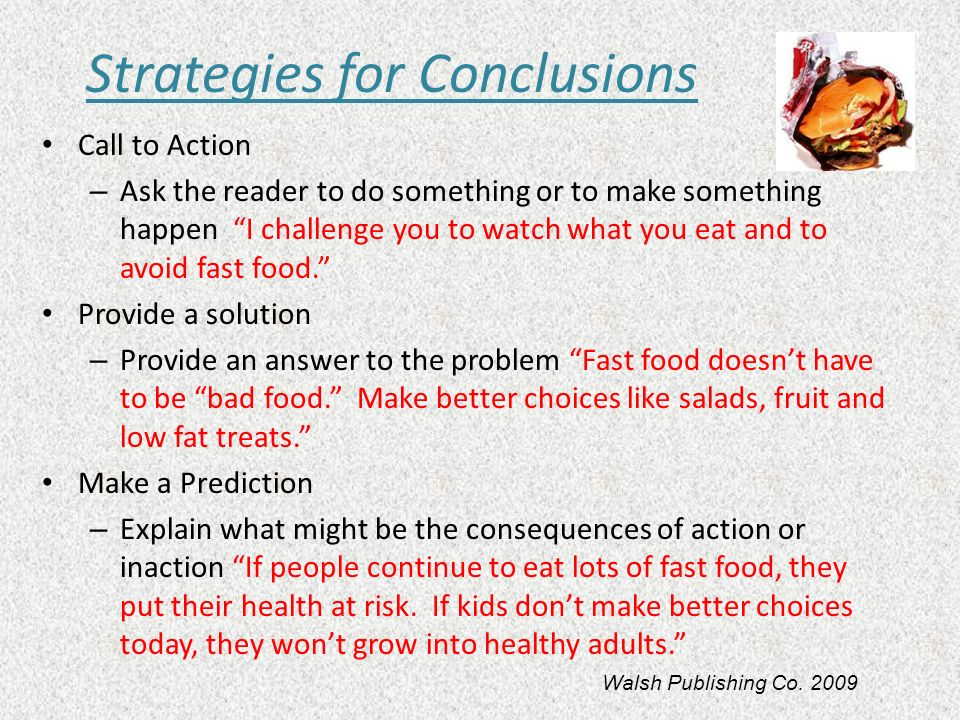 Strategies for Conclusions Call to Action – Ask the reader to do something or to make something happen I challenge you to watch what you eat and to av