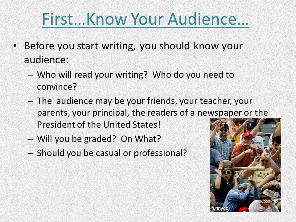 First…Know Your Audience… Before you start writing, you should know your audience: – Who will read your writing? Who do you need to convince? – The au