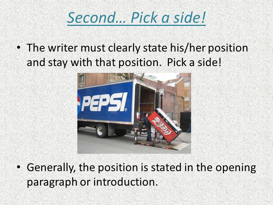Second… Pick a side! The writer must clearly state his/her position and stay with that position. Pick a side! Generally, the position is stated in the