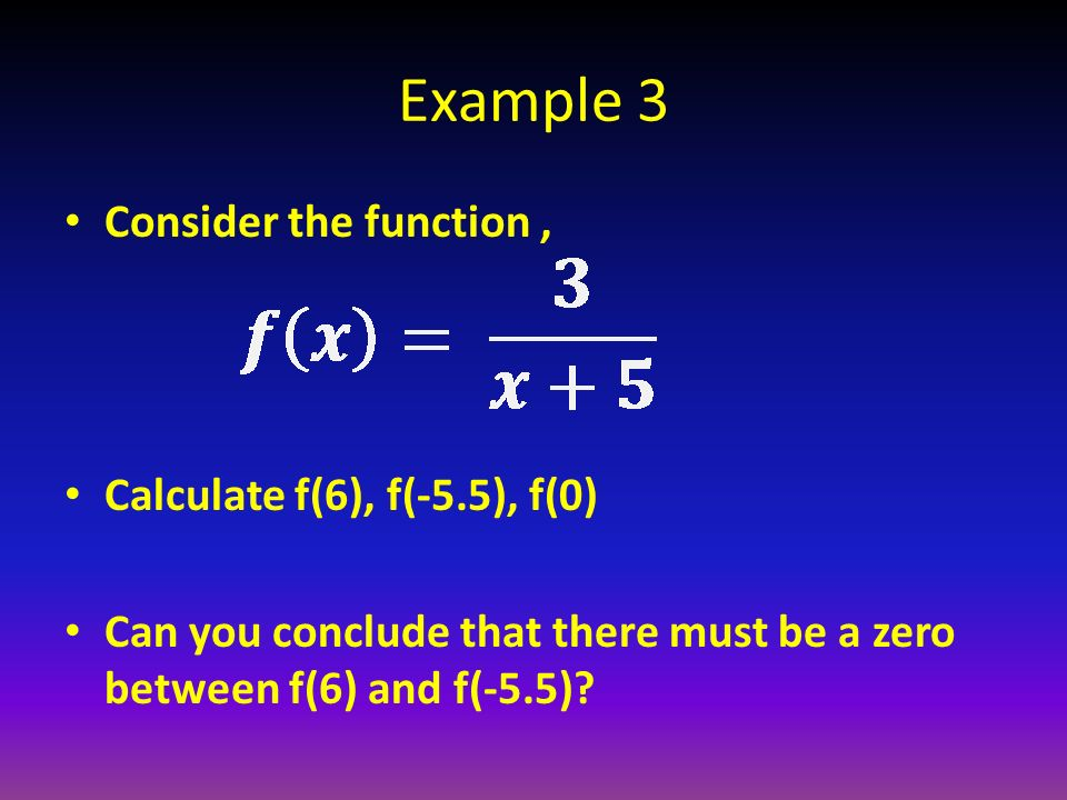 Example 3 Consider the function, Calculate f(6), f(-5.5), f(0) Can you conclude that there must be a zero between f(6) and f(-5.5)?