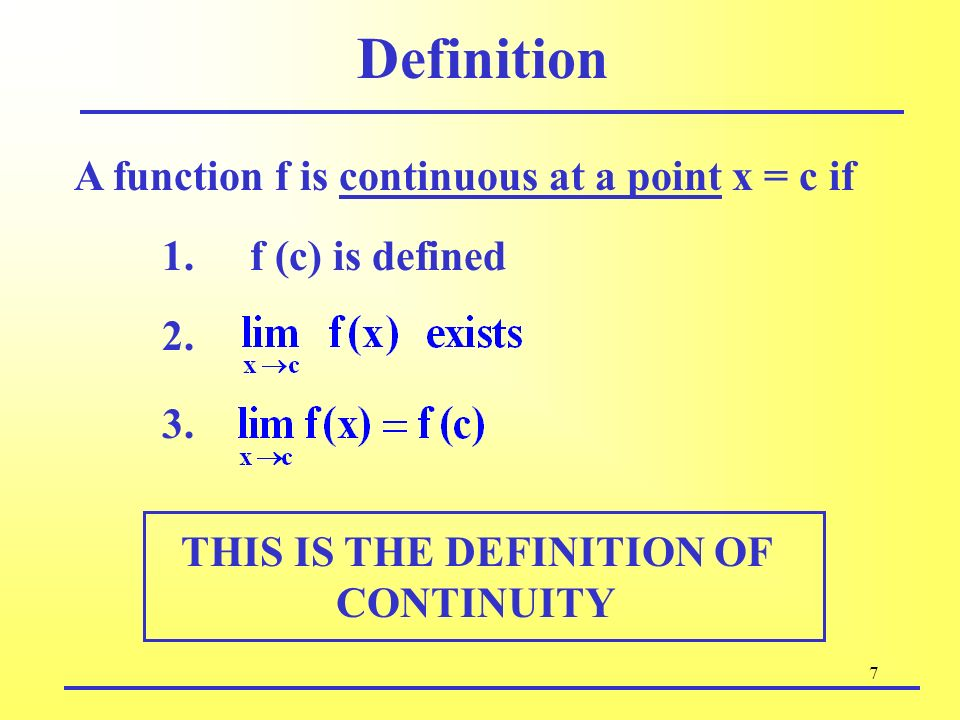 7 Definition A function f is continuous at a point x = c if 2. f (c) is defined1. 3. THIS IS THE DEFINITION OF CONTINUITY