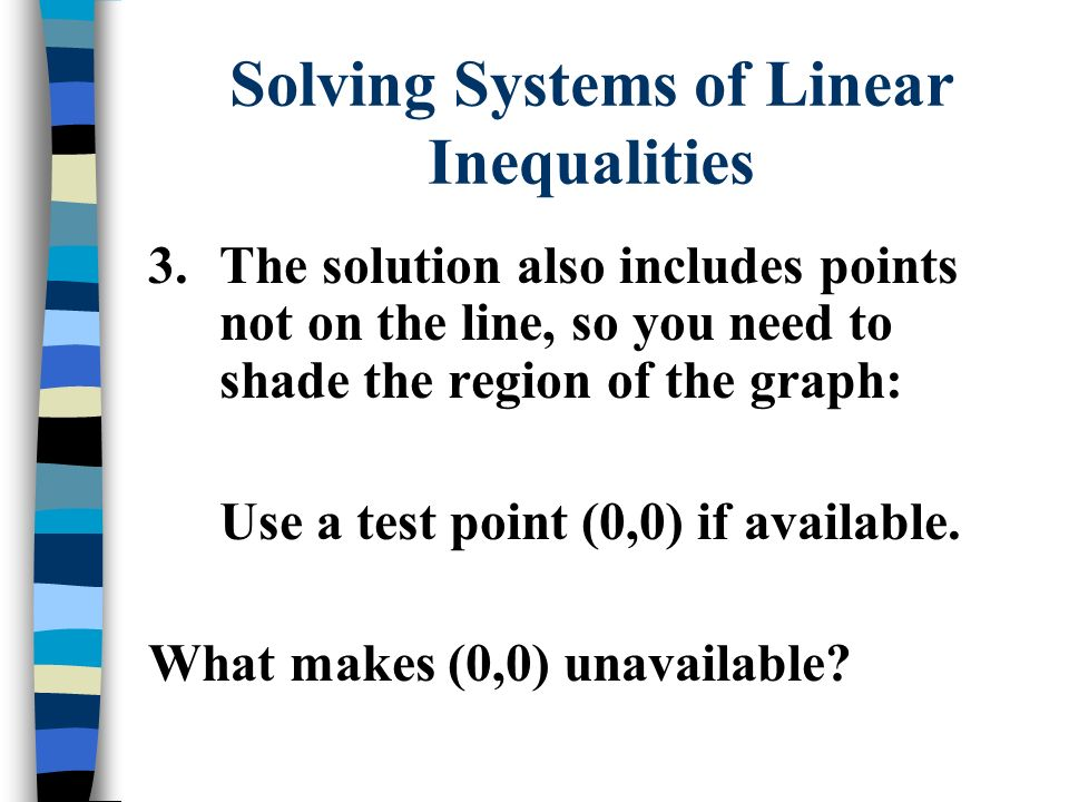 Solving Systems of Linear Inequalities 3.The solution also includes points not on the line, so you need to shade the region of the graph: Use a test point (0,0) if available.