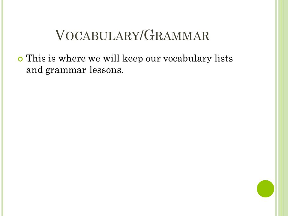 V OCABULARY /G RAMMAR This is where we will keep our vocabulary lists and grammar lessons.