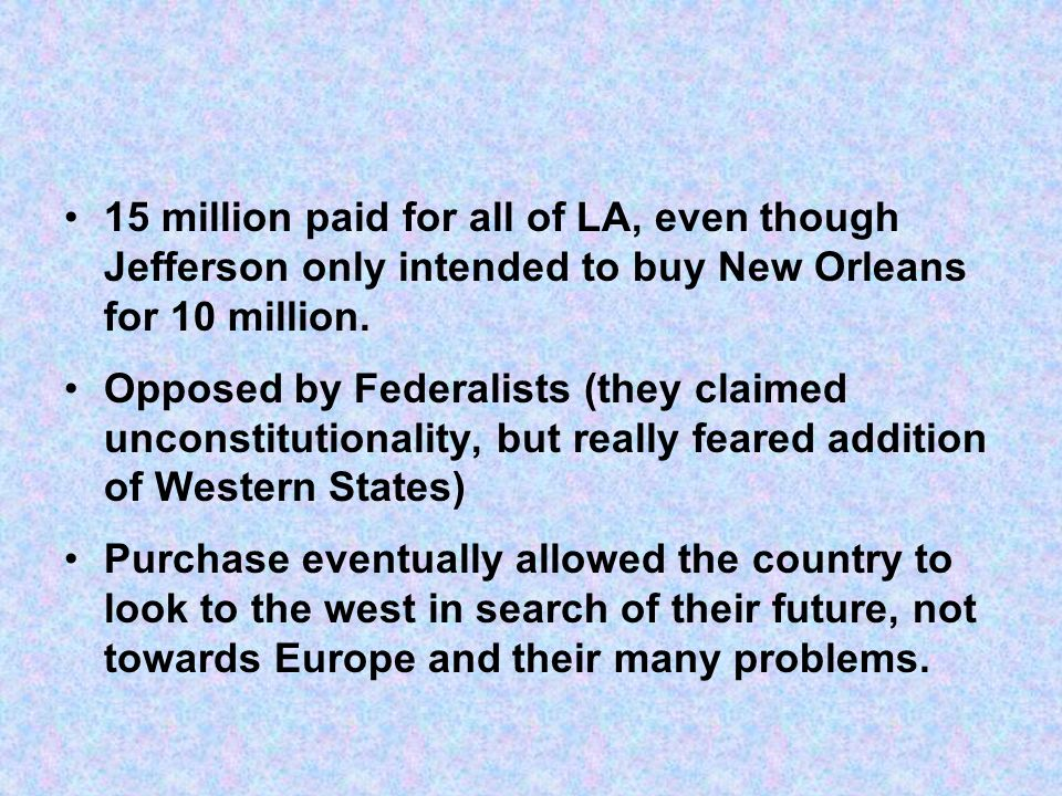 15 million paid for all of LA, even though Jefferson only intended to buy New Orleans for 10 million. Opposed by Federalists (they claimed unconstitut