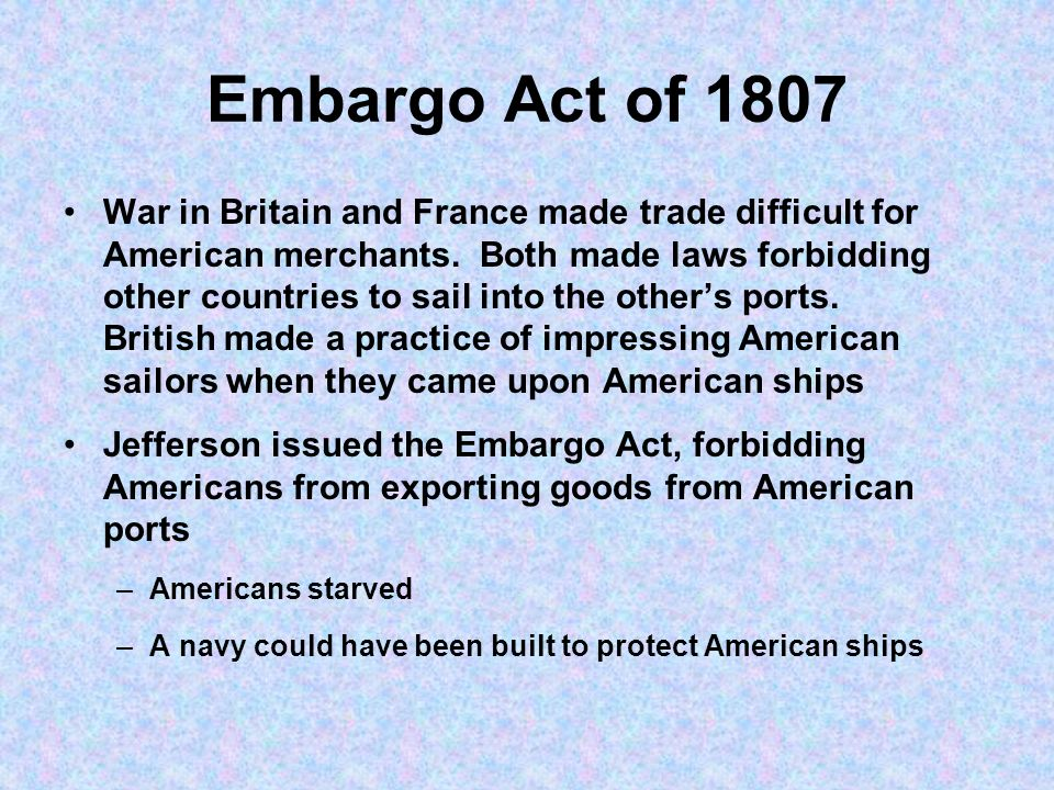 Embargo Act of 1807 War in Britain and France made trade difficult for American merchants. Both made laws forbidding other countries to sail into the