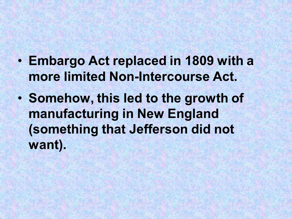Embargo Act replaced in 1809 with a more limited Non-Intercourse Act. Somehow, this led to the growth of manufacturing in New England (something that