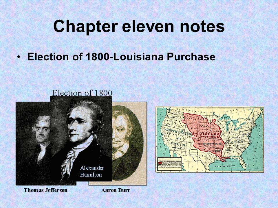 Chapter eleven notes Election of 1800-Louisiana Purchase
