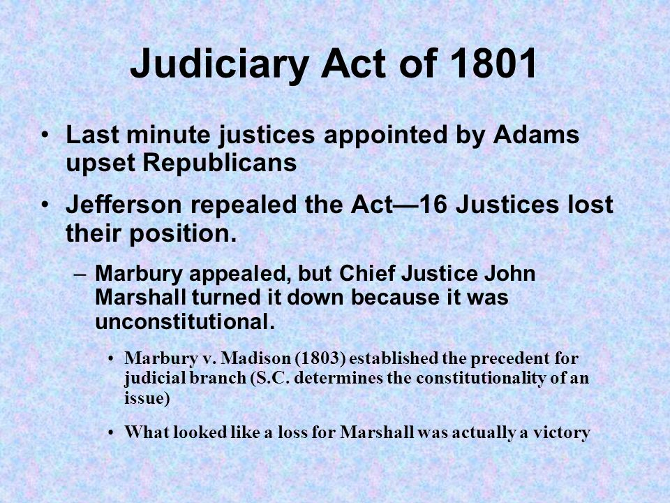 Judiciary Act of 1801 Last minute justices appointed by Adams upset Republicans Jefferson repealed the Act16 Justices lost their position. –Marbury ap