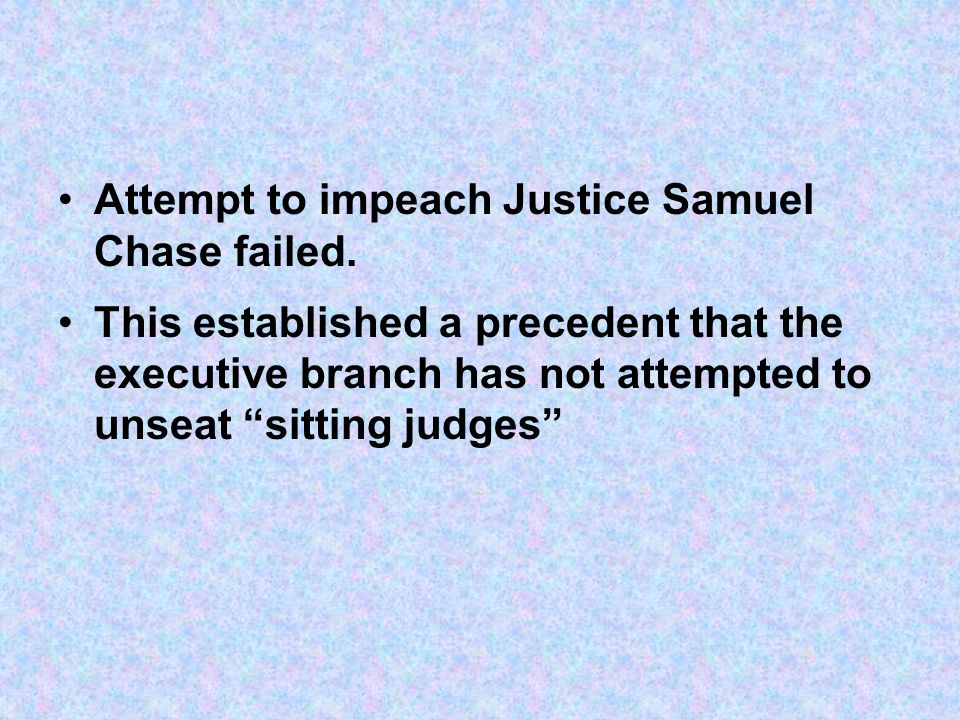 Attempt to impeach Justice Samuel Chase failed. This established a precedent that the executive branch has not attempted to unseat sitting judges