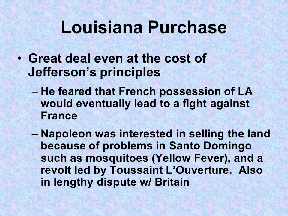 Louisiana Purchase Great deal even at the cost of Jeffersons principles –He feared that French possession of LA would eventually lead to a fight again