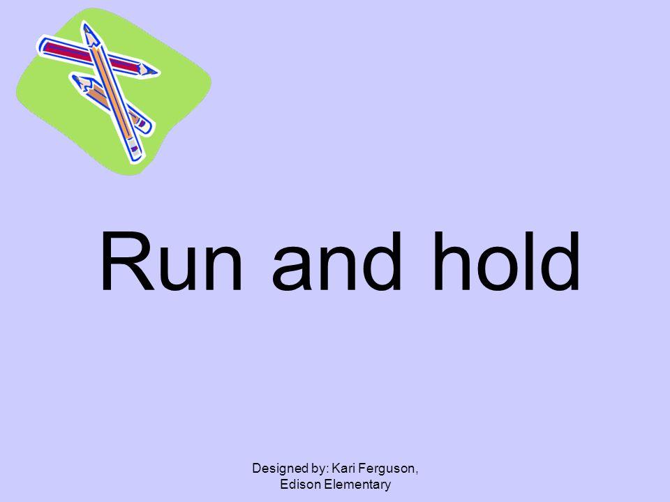 Designed by: Kari Ferguson, Edison Elementary Run and hold