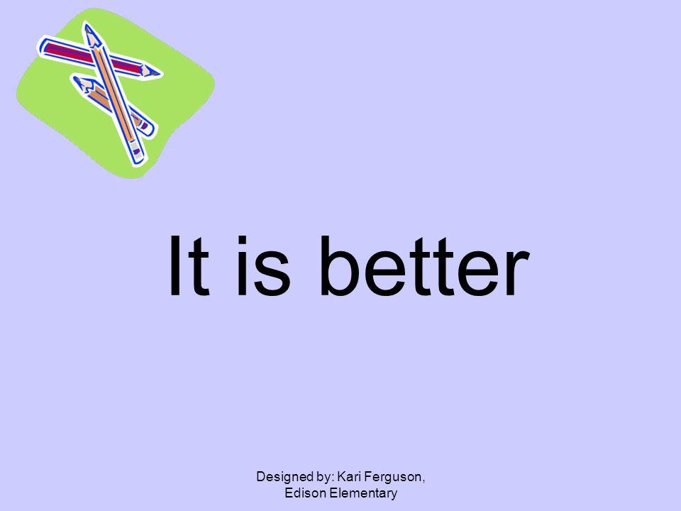Designed by: Kari Ferguson, Edison Elementary It is better