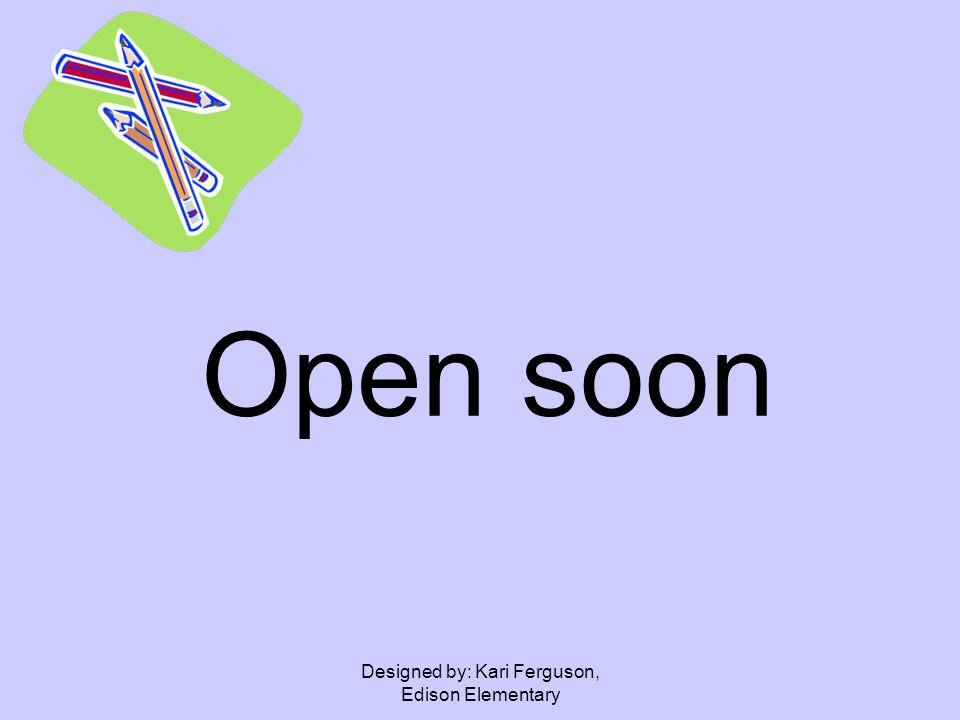 Designed by: Kari Ferguson, Edison Elementary Open soon