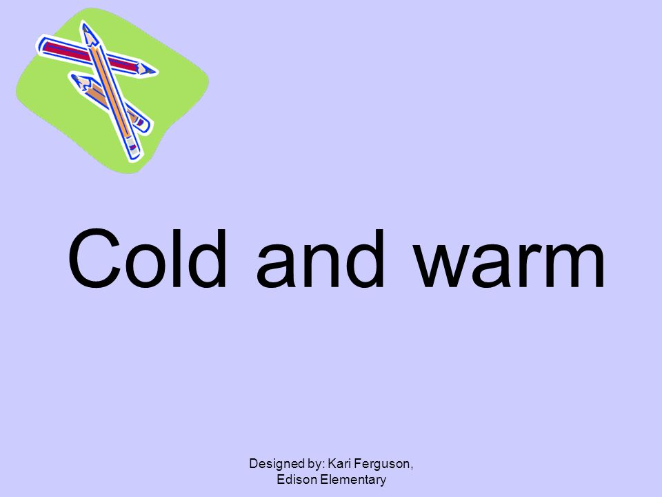 Designed by: Kari Ferguson, Edison Elementary Cold and warm