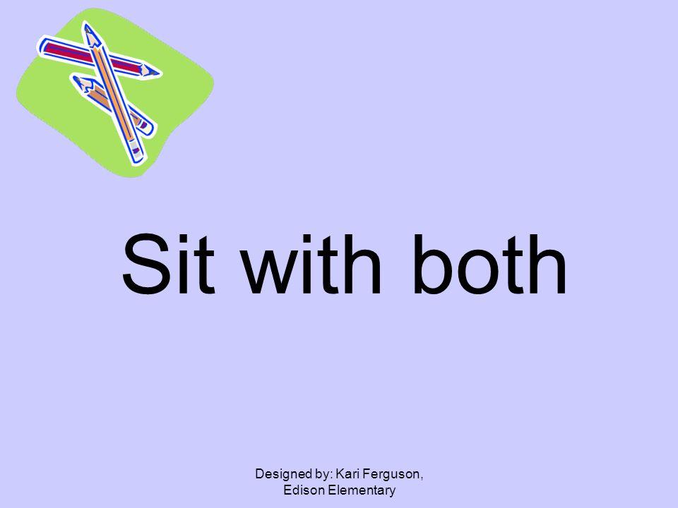 Designed by: Kari Ferguson, Edison Elementary Sit with both