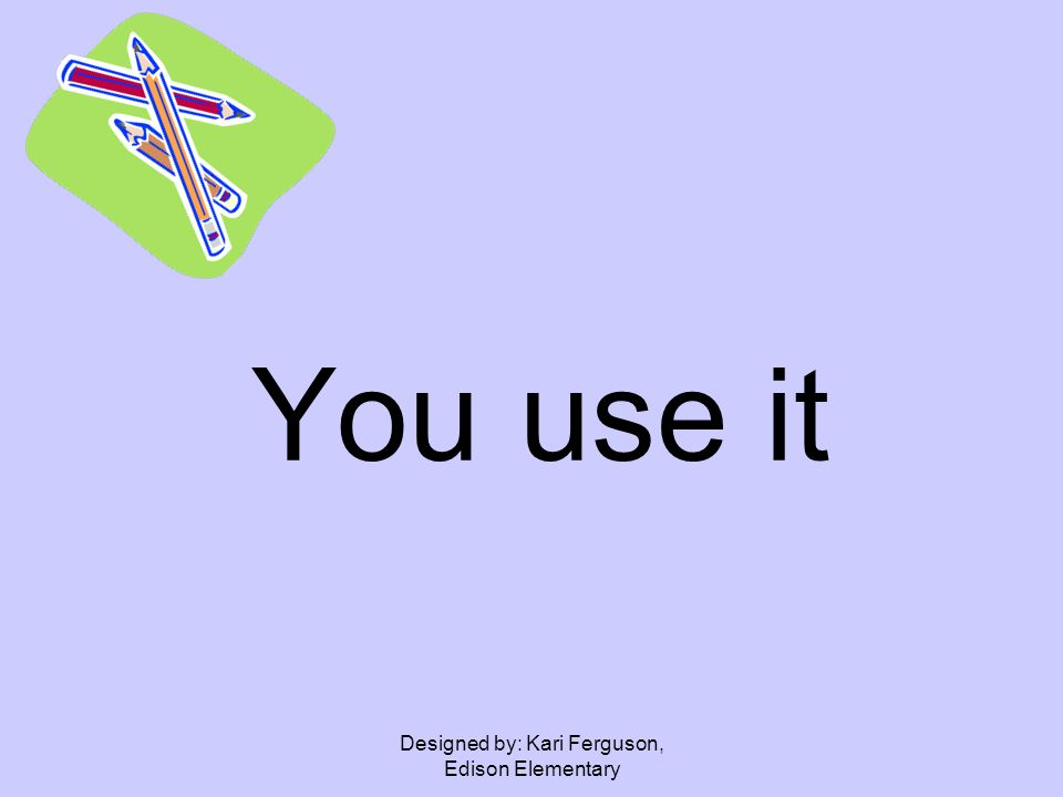 Designed by: Kari Ferguson, Edison Elementary You use it