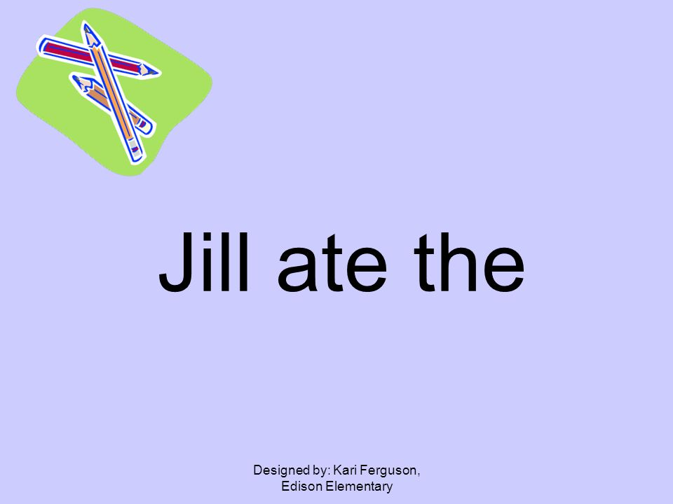 Designed by: Kari Ferguson, Edison Elementary Jill ate the