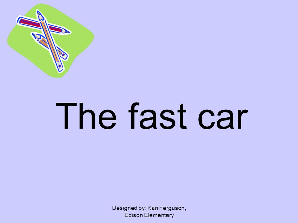 Designed by: Kari Ferguson, Edison Elementary The fast car