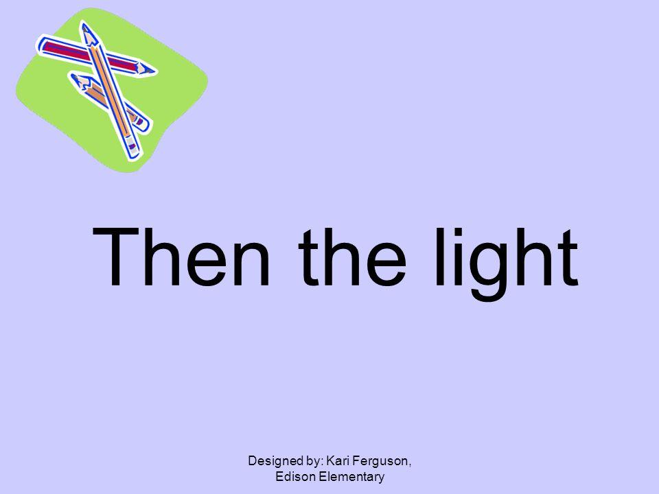 Designed by: Kari Ferguson, Edison Elementary Then the light