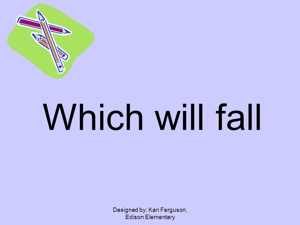 Designed by: Kari Ferguson, Edison Elementary Which will fall