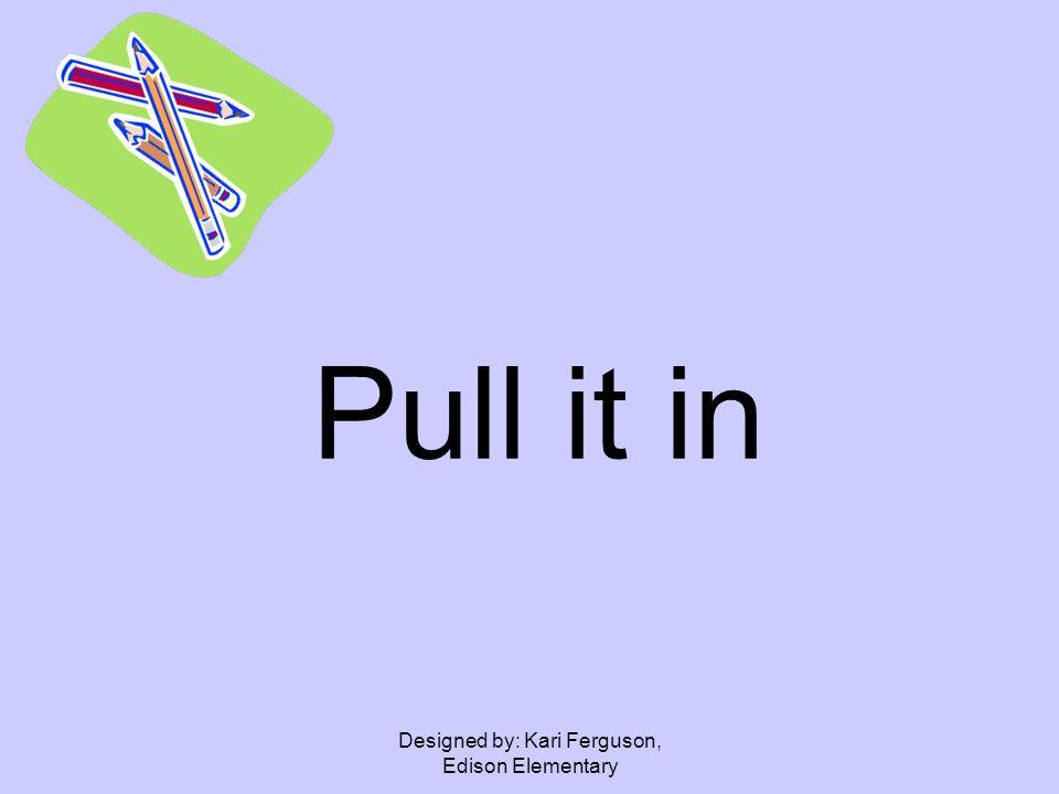Designed by: Kari Ferguson, Edison Elementary Pull it in