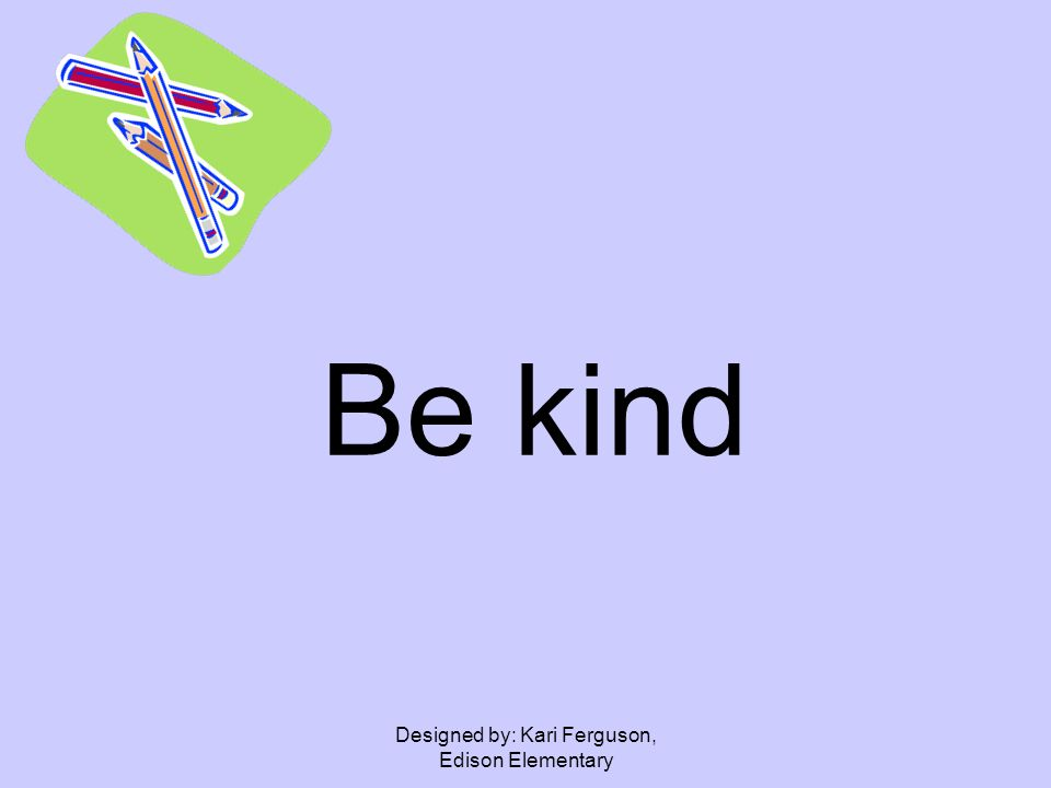 Designed by: Kari Ferguson, Edison Elementary Be kind