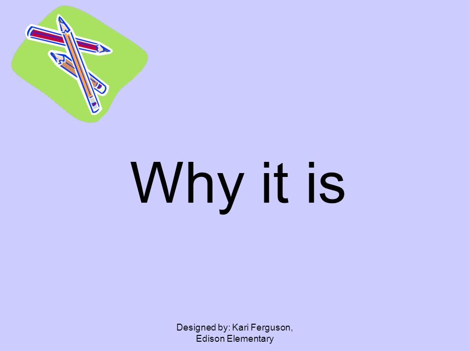 Designed by: Kari Ferguson, Edison Elementary Why it is