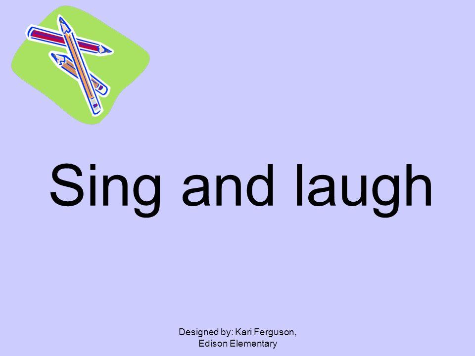 Designed by: Kari Ferguson, Edison Elementary Sing and laugh
