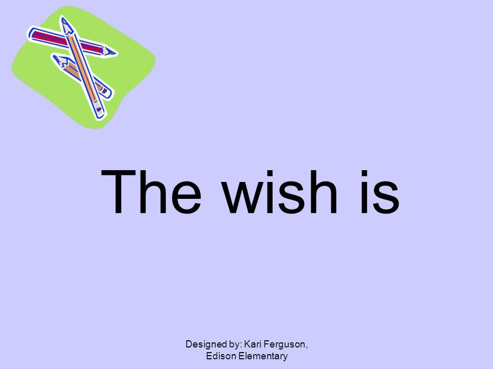 Designed by: Kari Ferguson, Edison Elementary The wish is