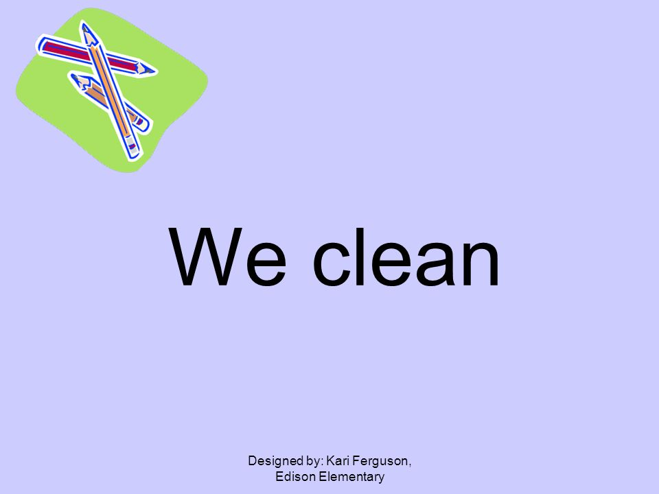 Designed by: Kari Ferguson, Edison Elementary We clean