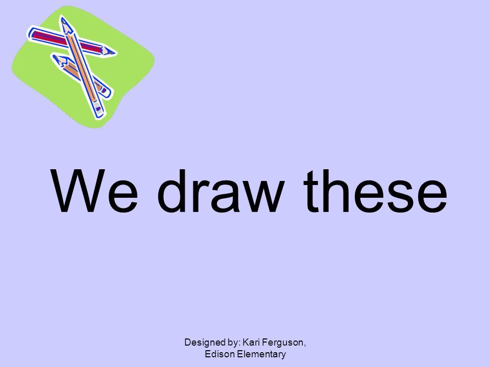 Designed by: Kari Ferguson, Edison Elementary We draw these