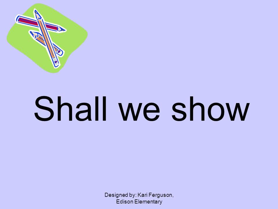 Designed by: Kari Ferguson, Edison Elementary Shall we show