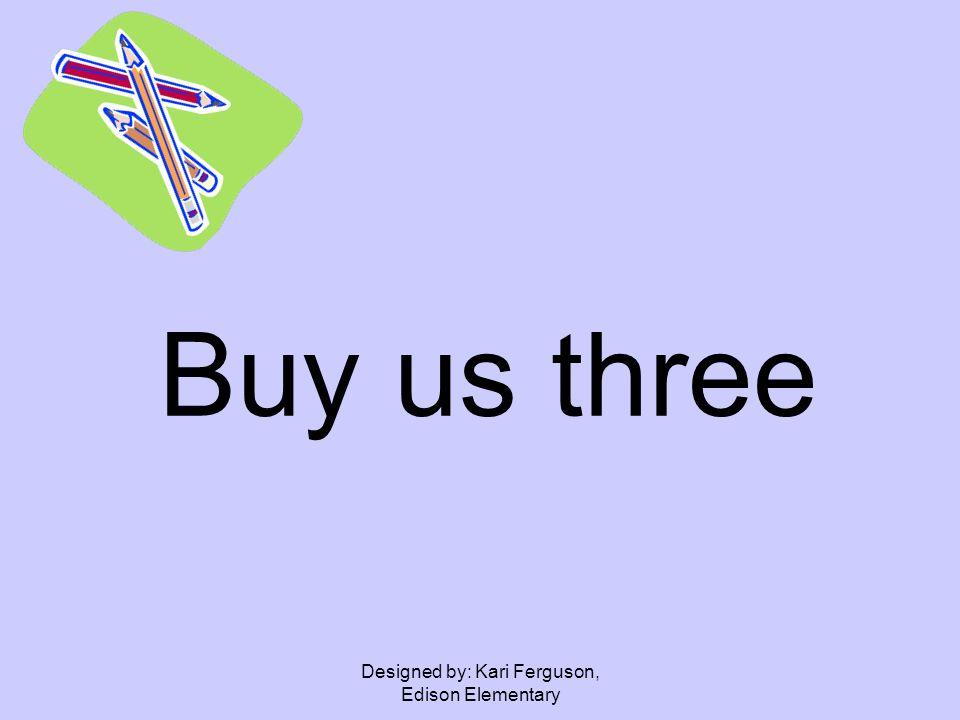 Designed by: Kari Ferguson, Edison Elementary Buy us three