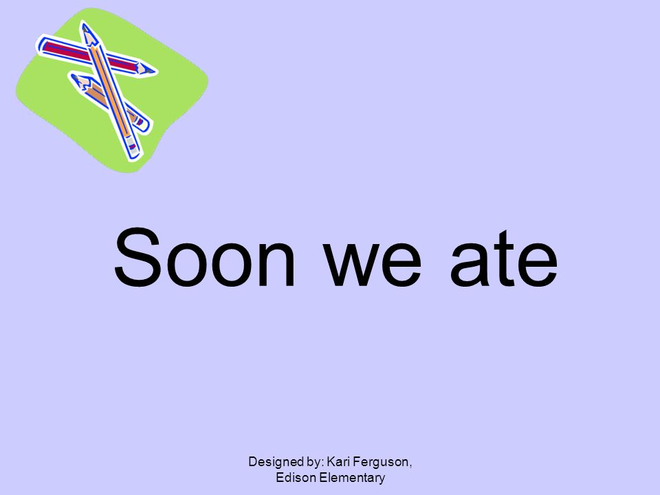Designed by: Kari Ferguson, Edison Elementary Soon we ate