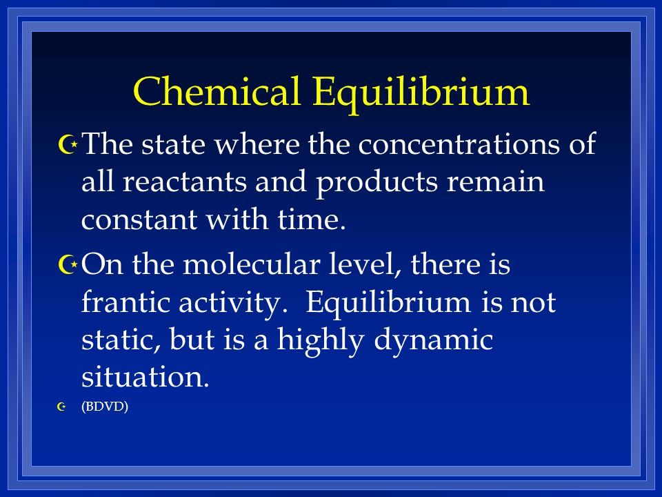 Chemical Equilibrium Z The state where the concentrations of all reactants and products remain constant with time. Z On the molecular level, there is