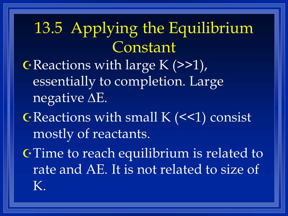 13.5 Applying the Equilibrium Constant Reactions with large K (>>1), essentially to completion. Large negative E. Z Reactions with small K (<<1) consi