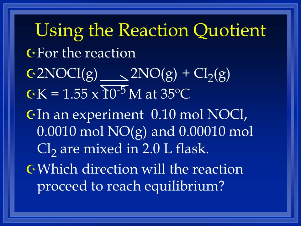 Using the Reaction Quotient Z For the reaction Z 2NOCl(g) 2NO(g) + Cl 2 (g) Z K = 1.55 x 10 -5 M at 35ºC Z In an experiment 0.10 mol NOCl, 0.0010 mol NO(g) and 0.00010 mol Cl 2 are mixed in 2.0 L flask.
