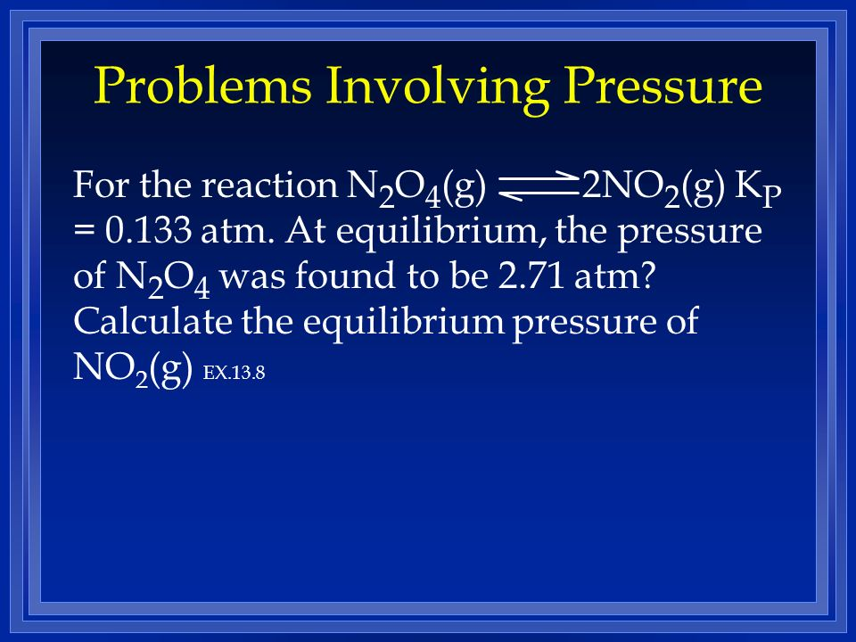 Problems Involving Pressure For the reaction N 2 O 4 (g) 2NO 2 (g) K P = 0.133 atm.